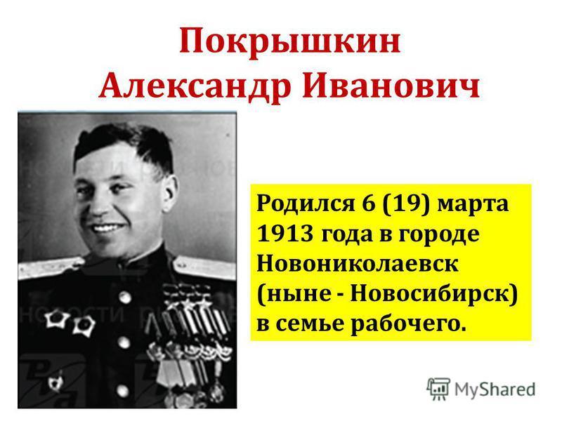 Покрышкин Александр Иванович Родился 6 (19) марта 1913 года в городе Новониколаевск (ныне - Новосибирск) в семье рабочего.