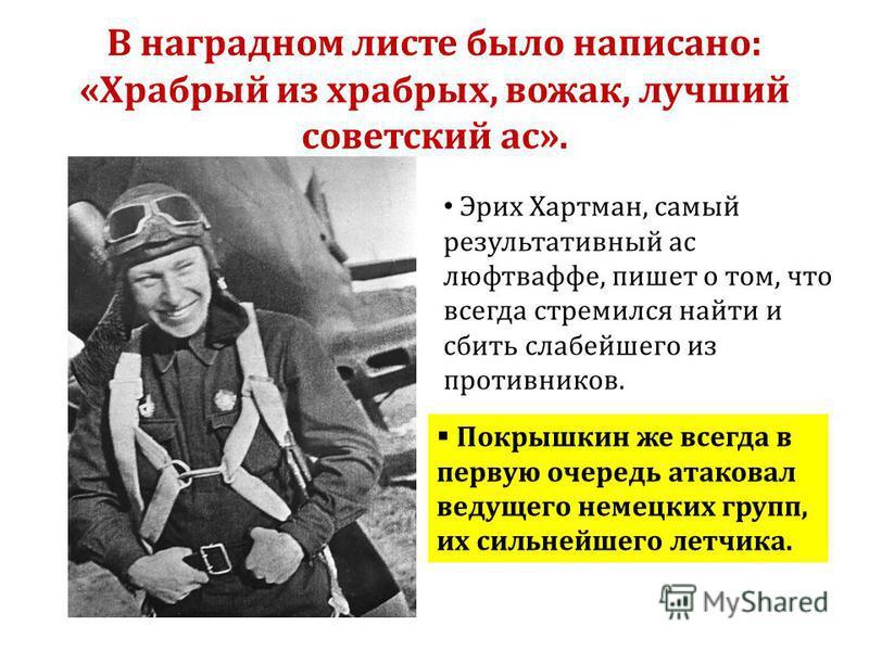 В наградном листе было написано: «Храбрый из храбрых, вожак, лучший советский ас». Эрих Хартман, самый результативный ас люфтваффе, пишет о том, что всегда стремился найти и сбить слабейшего из противников. Покрышкин же всегда в первую очередь атаков