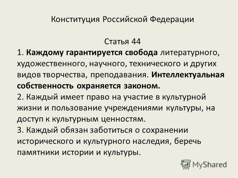 Конституция Российской Федерации Статья 44 1. Каждому гарантируется свобода литературного, художественного, научного, технического и других видов творчества, преподавания. Интеллектуальная собственность охраняется законом. 2. Каждый имеет право на уч