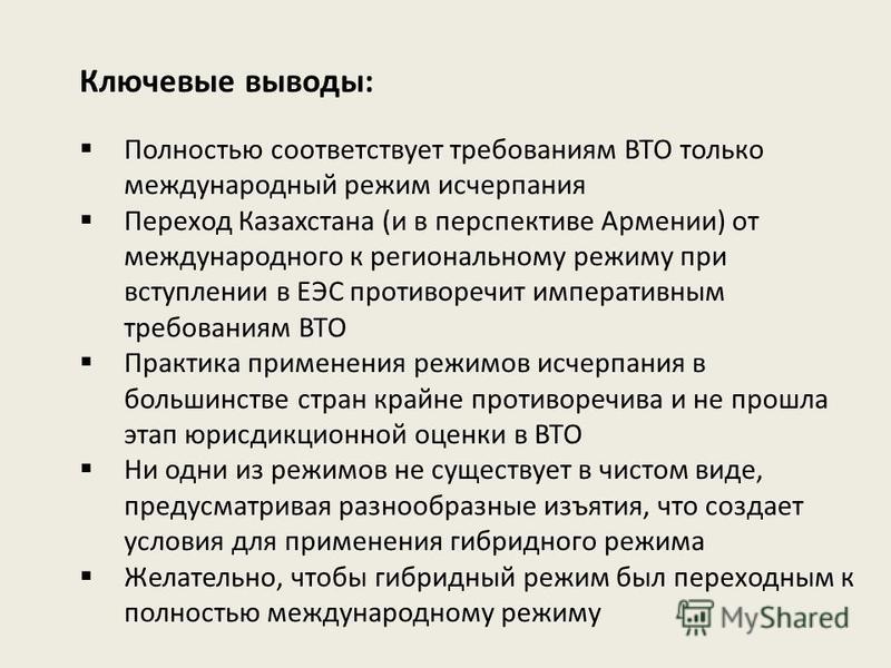 Ключевые выводы: Полностью соответствует требованиям ВТО только международный режим исчерпания Переход Казахстана (и в перспективе Армении) от международного к региональному режиму при вступлении в ЕЭС противоречит императивным требованиям ВТО Практи