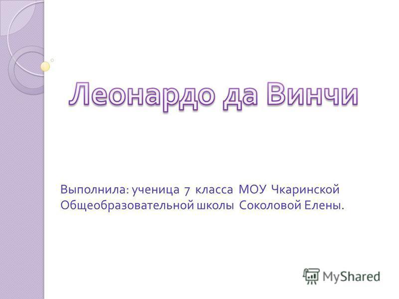 Выполнила : ученица 7 класса МОУ Чкаринской Общеобразовательной школы Соколовой Елены.