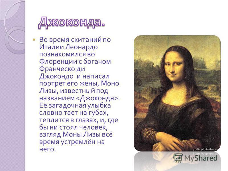 Во время скитаний по Италии Леонардо познакомился во Флоренции с богачом Франческо де Джокондо и написал портрет его жены, Моно Лизы, известный под названием. Её загадочная улыбка словно тает на губах, теплится в глазах, и, где бы ни стоял человек, в