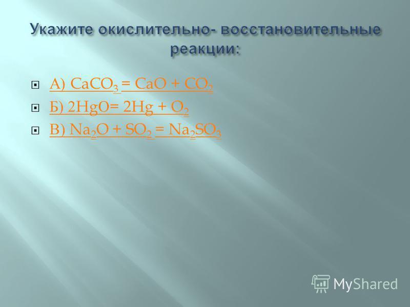 А ) CaCO 3 = CaO + CO 2 А ) CaCO 3 = CaO + CO 2 Б ) 2Hg О = 2Hg + O 2 Б ) 2Hg О = 2Hg + O 2 В ) Na 2 O + SO 2 = Na 2 SO 3 В ) Na 2 O + SO 2 = Na 2 SO 3