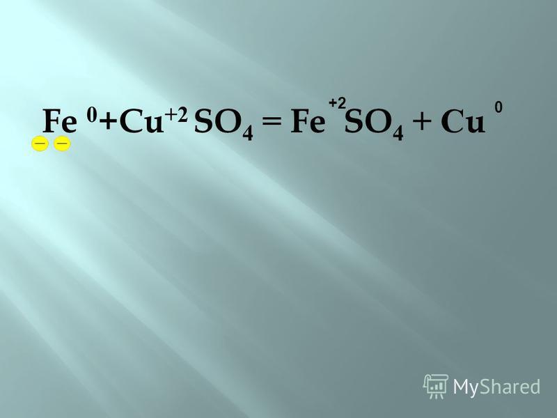 Fe 0 +Cu +2 SO 4 = Fe SO 4 + С u +2 0
