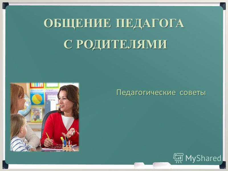 ОБЩЕНИЕ ПЕДАГОГА С РОДИТЕЛЯМИ С РОДИТЕЛЯМИ Педагогические советы