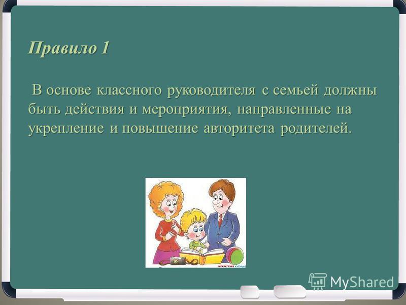 Правило 1 В основе классного руководителя с семьей должны быть действия и мероприятия, направленные на укрепление и повышение авторитета родителей. В основе классного руководителя с семьей должны быть действия и мероприятия, направленные на укреплени