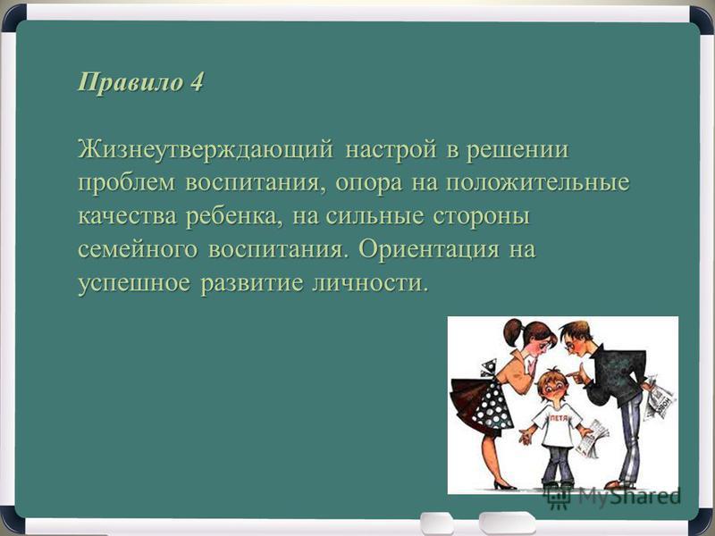 Правило 4 Жизнеутверждающий настрой в решении проблем воспитания, опора на положительные качества ребенка, на сильные стороны семейного воспитания. Ориентация на успешное развитие личности.