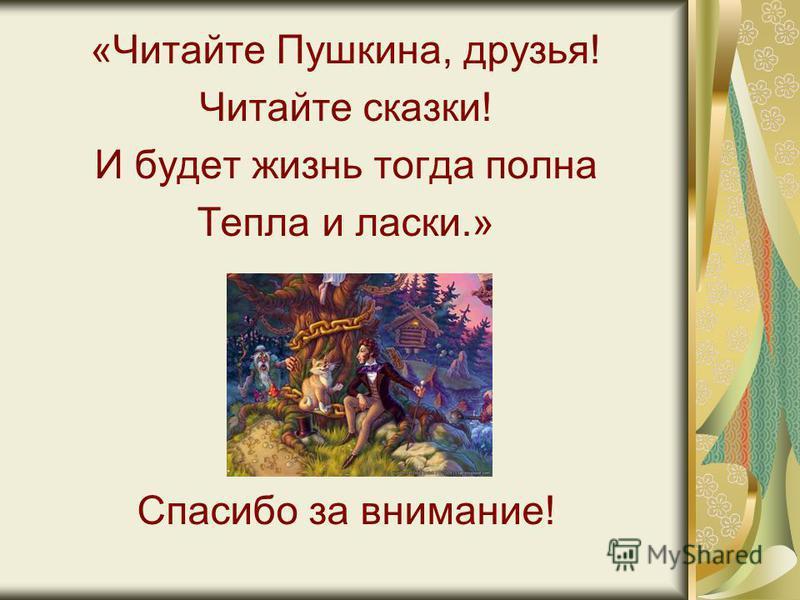 «Читайте Пушкина, друзья! Читайте сказки! И будет жизнь тогда полна Тепла и ласки.» Спасибо за внимание!
