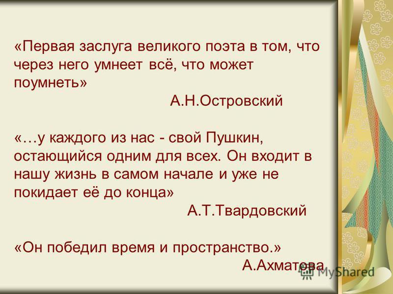«Первая заслуга великого поэта в том, что через него умнеет всё, что может поумнеть» А.Н.Островский «…у каждого из нас - свой Пушкин, остающийся одним для всех. Он входит в нашу жизнь в самом начале и уже не покидает её до конца» А.Т.Твардовский «Он