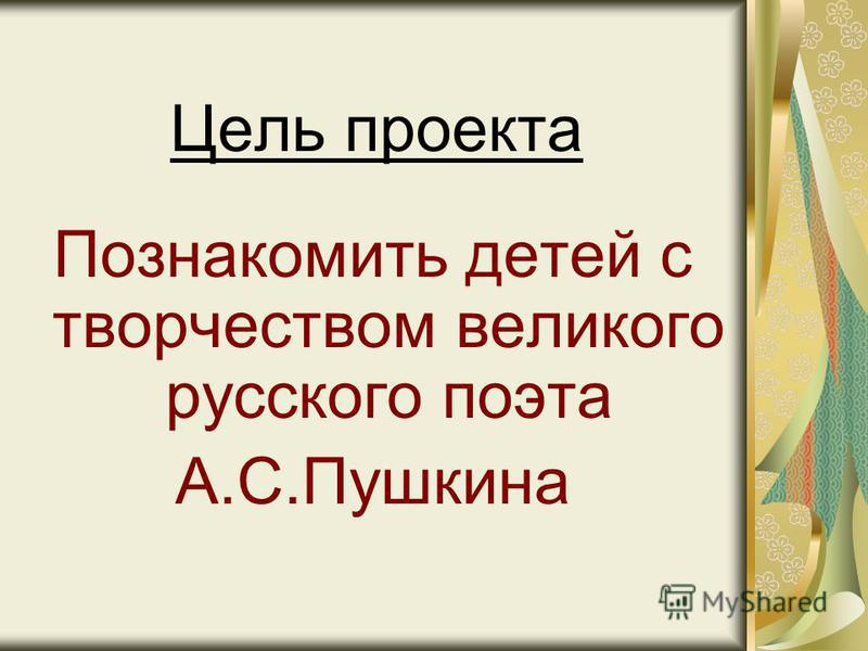 Цель проекта Познакомить детей с творчеством великого русского поэта А.С.Пушкина