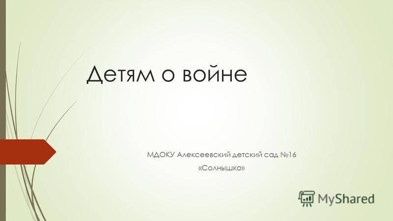 Детям о войне МДОКУ Алексеевский детский сад 16 «Солнышко»