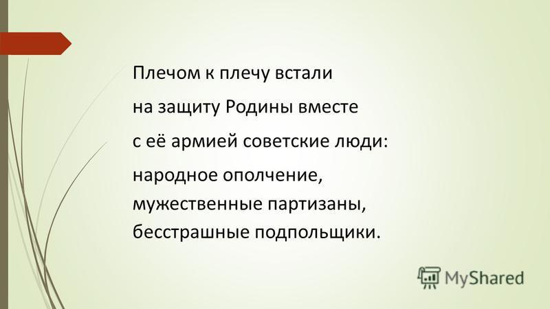 Плечом к плечу встали на защиту Родины вместе с её армией советские люди: народное ополчение, мужественные партизаны, бесстрашные подпольщики.