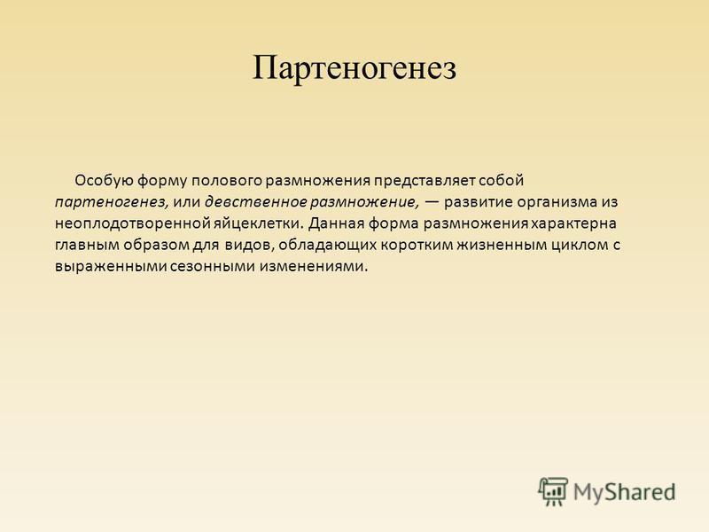 Партеногенез Особую форму полового размножения представляет собой партеногенез, или девственное размножение, развитие организма из неоплодотворенной яйцеклетки. Данная форма размножения характерна главным образом для видов, обладающих коротким жизнен