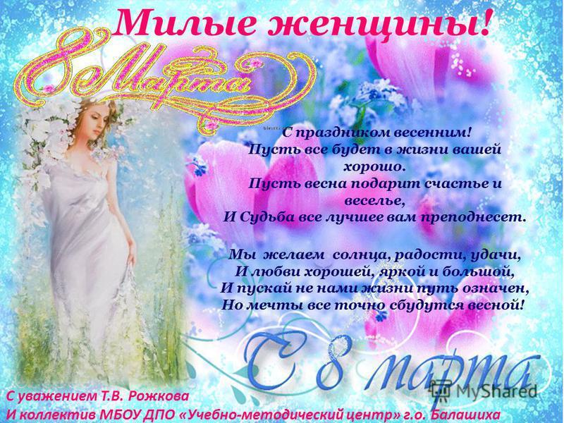 Милые женщины! С праздником весенним! Пусть все будет в жизни вашей хорошо. Пусть весна подарит счастье и веселье, И Судьба все лучшее вам преподнесет. Мы желаем солнца, радости, удачи, И любви хорошей, яркой и большой, И пускай не нами жизни путь оз