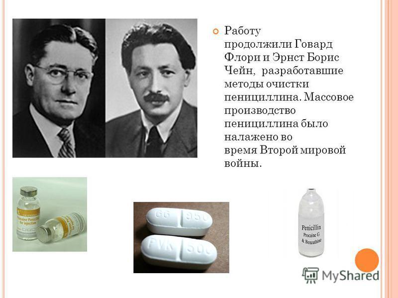 Работу продолжили Говард Флори и Эрнст Борис Чейн, разработавшие методы очистки пенициллина. Массовое производство пенициллина было налажено во время Второй мировой войны.