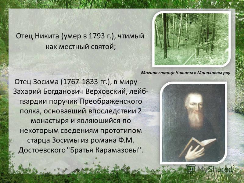 Отец Никита (умер в 1793 г.), чтимый как местный святой; Отец Зосима (1767-1833 гг.), в миру - Захарий Богданович Верховский, лейб- гвардии поручик Преображенского полка, основавший впоследствии 2 монастыря и являющийся по некоторым сведениям прототи