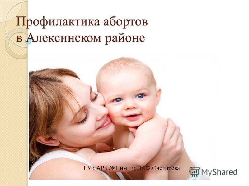 Профилактика абортов в Алексинском районе ГУЗ АРБ 1 им. пр. В.Ф.Снегирева