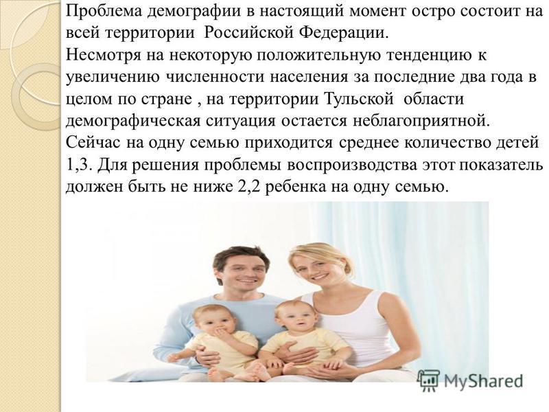 Проблема демографии в настоящий момент остро состоит на всей территории Российской Федерации. Несмотря на некоторую положительную тенденцию к увеличению численности населения за последние два года в целом по стране, на территории Тульской области дем