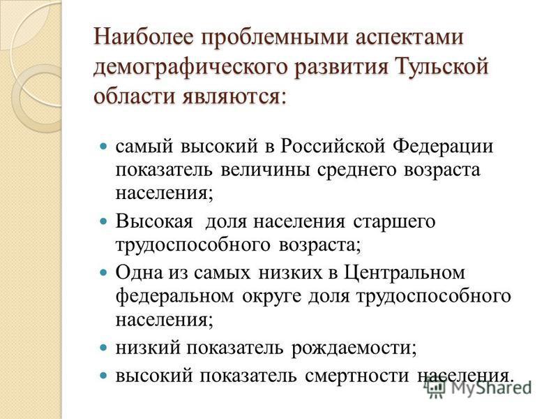 Наиболее проблемными аспектами демографического развития Тульской области являются: самый высокий в Российской Федерации показатель величины среднего возраста населения; Высокая доля населения старшего трудоспособного возраста; Одна из самых низких в