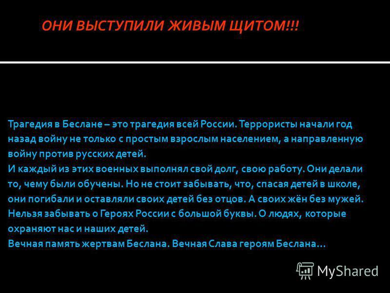 Трагедия в Беслане – это трагедия всей России. Террористы начали год назад войну не только с простым взрослым населением, а направленную войну против русских детей. И каждый из этих военных выполнял свой долг, свою работу. Они делали то, чему были об