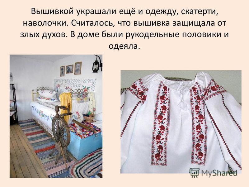 Вышивкой украшали ещё и одежду, скатерти, наволочки. Считалось, что вышивка защищала от злых духов. В доме были рукодельные половики и одеяла.