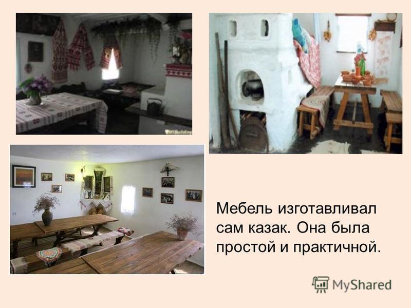Мебель изготавливал сам казак. Она была простой и практичной.