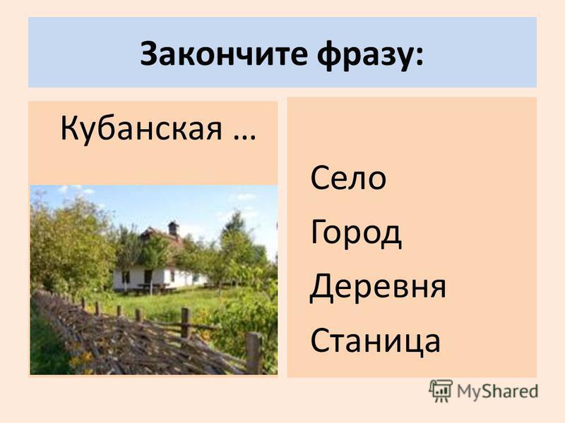 Закончите фразу: Кубанская … Село Город Деревня Станица