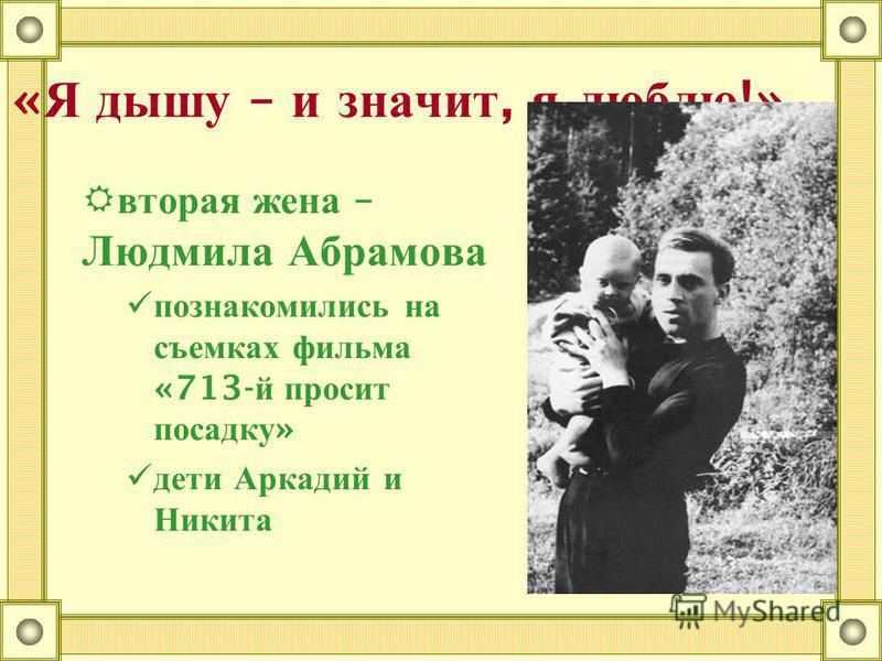 « Я дышу – и значит, я люблю !» первая жена – первая жена – Изольда Мешкова Иза – единственная женщина, которая не видела в нем актера, поэта, барда Иза – единственная женщина, которая не видела в нем актера, поэта, барда Песни его ее раздражали : «