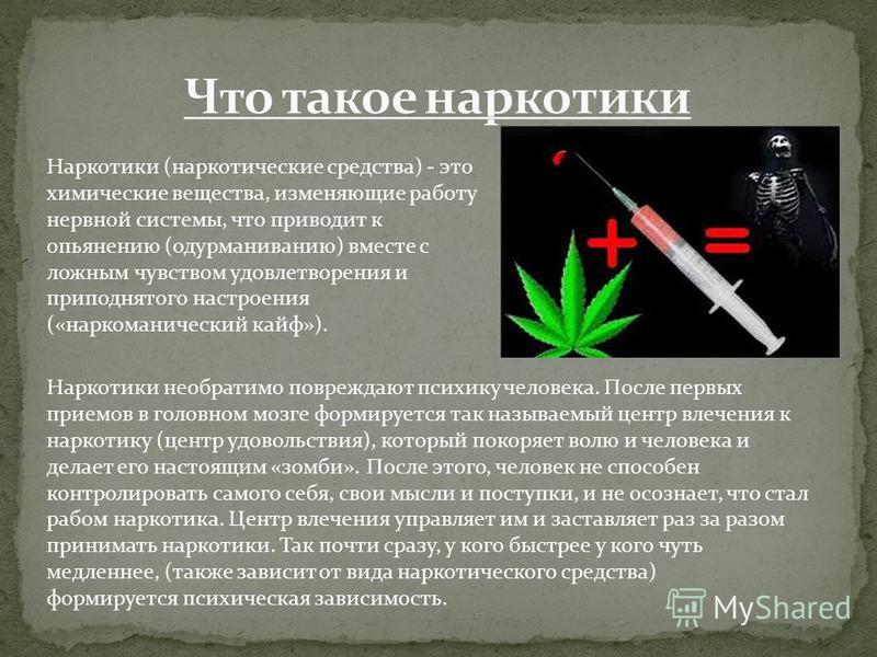 Наркотики (наркотические средства) - это химические вещества, изменяющие работу нервной системы, что приводит к опьянению (одурманиванию) вместе с ложным чувством удовлетворения и приподнятого настроения («наркоманический кайф»). Наркотики необратимо