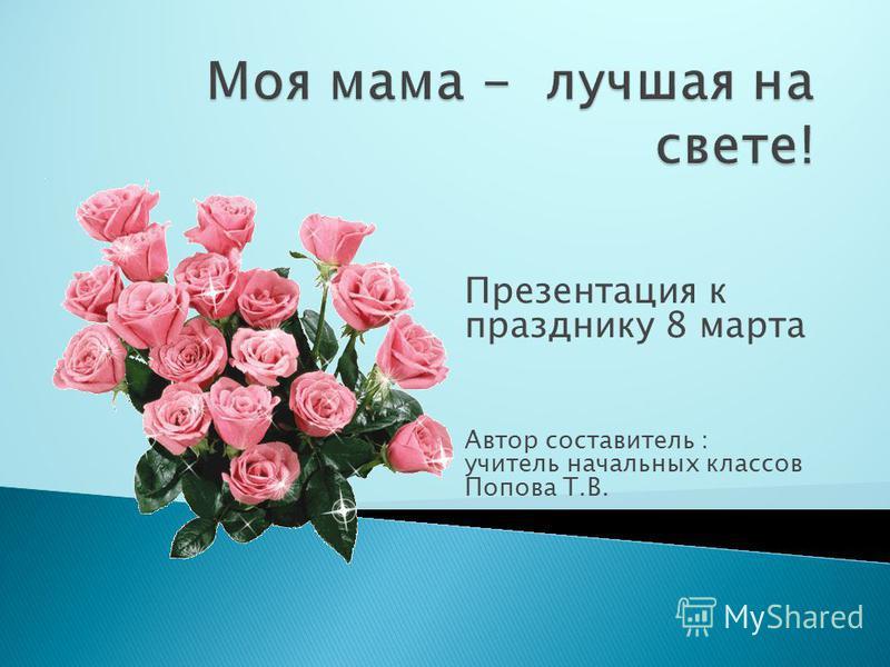 Презентация к празднику 8 марта Автор составитель : учитель начальных классов Попова Т.В.