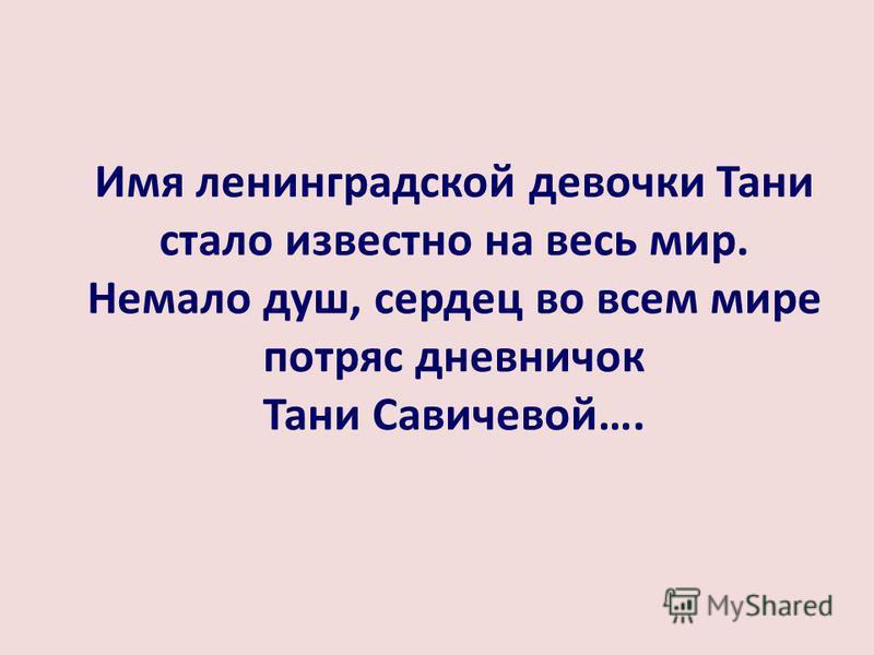 Имя ленинградской девочки Тани стало известно на весь мир. Немало душ, сердец во всем мире потряс дневничок Тани Савичевой….