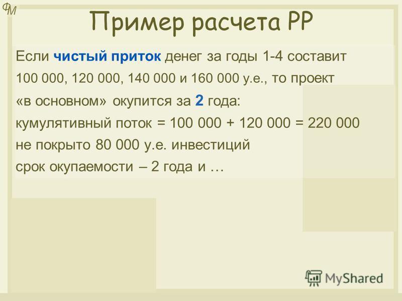 Елена Гаврилова Ф М Пример расчета PP Если чистый приток денег за годы 1-4 составит 100 000, 120 000, 140 000 и 160 000 у.е., то проект «в основном» окупится за 2 года: кумулятивный поток = 100 000 + 120 000 = 220 000 не покрыто 80 000 у.е. инвестици