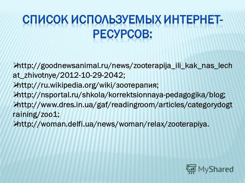 http://goodnewsanimal.ru/news/zooterapija_ili_kak_nas_lech at_zhivotnye/2012-10-29-2042; http://ru.wikipedia.org/wiki/зоотерапия; http://nsportal.ru/shkola/korrektsionnaya-pedagogika/blog; http://www.dres.in.ua/gaf/readingroom/articles/categorydogt r
