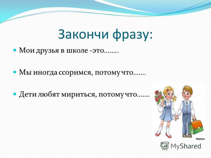 Закончи фразу: Мои друзья в школе -это…….. Мы иногда ссоримся, потому что……. Дети любят мириться, потому что…….