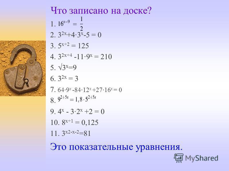 Что записано на доске? 1. 2. 3 2 х +4·3 х -5 = 0 3. 5 х+2 = 125 4. 3 2 х+4 -11·9 х = 210 5. 3 х =9 6. 3 2 х = 3 7. 64·9 x -84·12 x +27·16 x = 0 8. 9. 4 х - 3·2 х +2 = 0 10. 8 х+1 = 0,125 11. 3 х 2-х-2 =81 Это показательные уравнения.