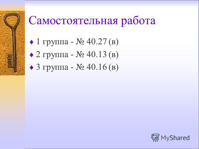 Самостоятельная работа 1 группа - 40.27 (в) 2 группа - 40.13 (в) 3 группа - 40.16 (в)
