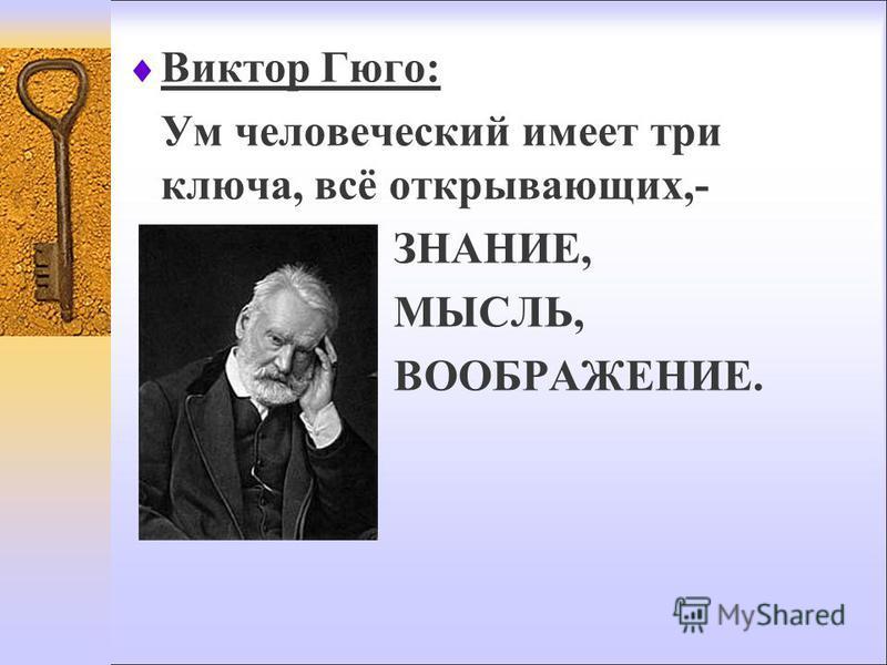 Виктор Гюго: Ум человеческий имеет три ключа, всё открывающих,- ЗНАНИЕ, МЫСЛЬ, ВООБРАЖЕНИЕ.