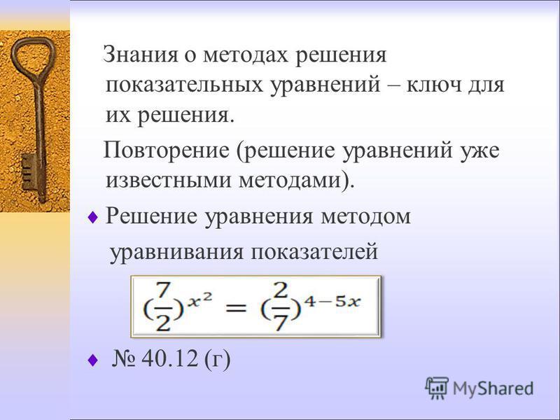 Знания о методах решения показательных уравнений – ключ для их решения. Повторение (решение уравнений уже известными методами). Решение уравнения методом уравнивания показателей 40.12 (г)