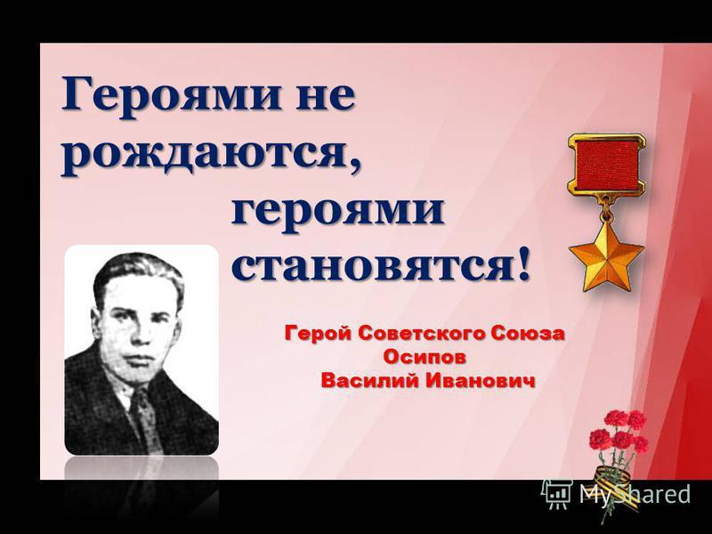 Героями не рождаются, героями героями становятся! становятся! Герой Советского Союза Осипов Василий Иванович Василий Иванович