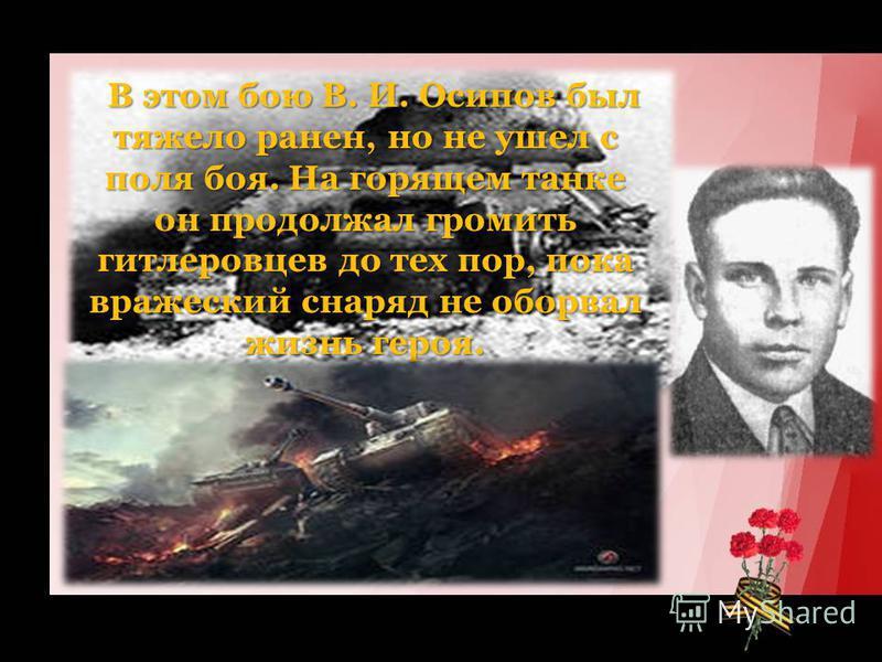 В этом бою В. И. Осипов был тяжело ранен, но не ушел с поля боя. На горящем танке он продолжал громить гитлеровцев до тех пор, пока вражеский снаряд не оборвал жизнь героя. В этом бою В. И. Осипов был тяжело ранен, но не ушел с поля боя. На горящем т