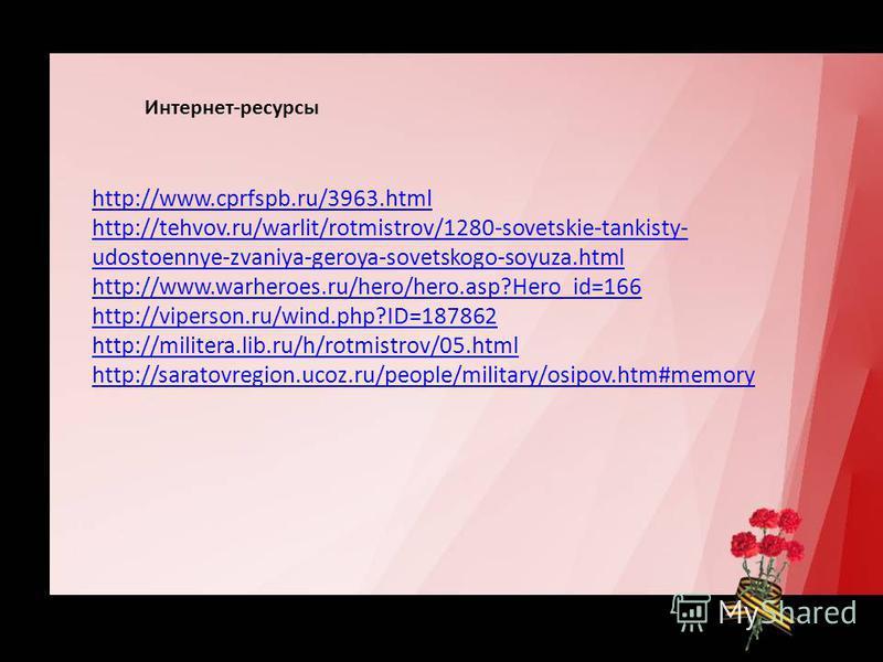 Интернет-ресурсы http://www.cprfspb.ru/3963. html http://tehvov.ru/warlit/rotmistrov/1280-sovetskie-tankisty- udostoennye-zvaniya-geroya-sovetskogo-soyuza.html http://www.warheroes.ru/hero/hero.asp?Hero_id=166 http://viperson.ru/wind.php?ID=187862 ht