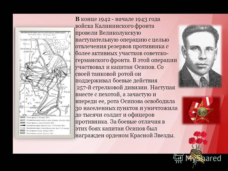 В конце 1942 - начале 1943 года войска Калининского фронта провели Великолукскую наступательную операцию с целью отвлечения резервов противника с более активных участков советско- германского фронта. В этой операции участвовал и капитан Осипов. Со св