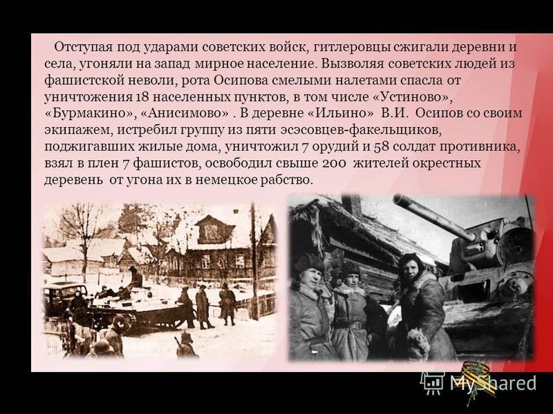 Отступая под ударами советских войск, гитлеровцы сжигали деревни и села, угоняли на запад мирное население. Вызволяя советских людей из фашистской неволи, рота Осипова смелыми налетами спасла от уничтожения 18 населенных пунктов, в том числе «Устинов