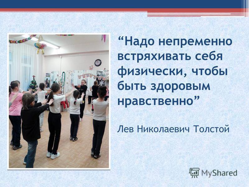 Надо непременно встряхивать себя физически, чтобы быть здоровым нравственно Лев Николаевич Толстой