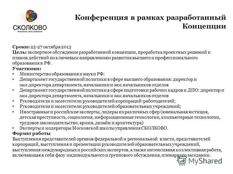 Конференция в рамках разработанный Концепции Сроки: 25-27 октября 2013 Цель: экспертное обсуждение разработанной концепции, проработка проектных решений и планов действий по ключевым направлениям развития высшего и профессионального образования в РФ.