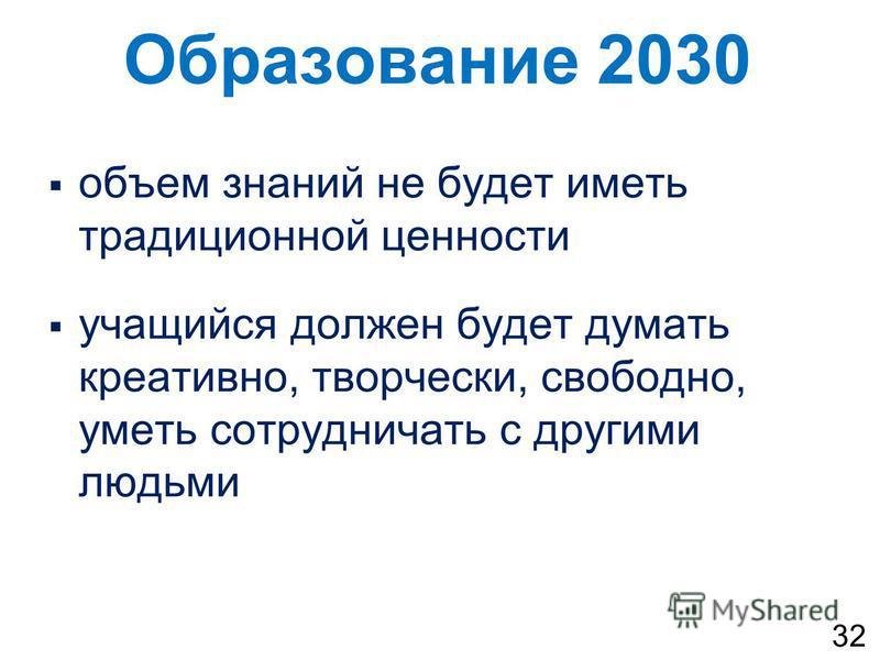 Образование 2030 объем знаний не будет иметь традиционной ценности учащийся должен будет думать креативно, творчески, свободно, уметь сотрудничать с другими людьми 32