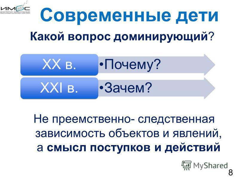 Современные дети Какой вопрос доминирующий? 8 Почему? ХХ в. Зачем? ХХI в. Не преемственно- следственная зависимость объектов и явлений, а смысл поступков и действий