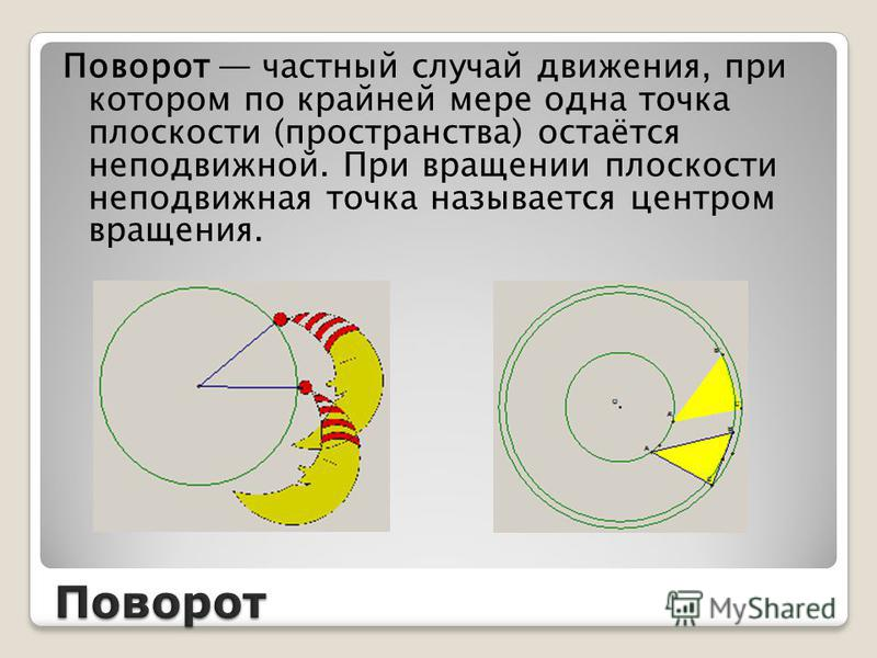 Поворот частный случай движения, при котором по крайней мере одна точка плоскости (пространства) остаётся неподвижной. При вращении плоскости неподвижная точка называется центром вращения.