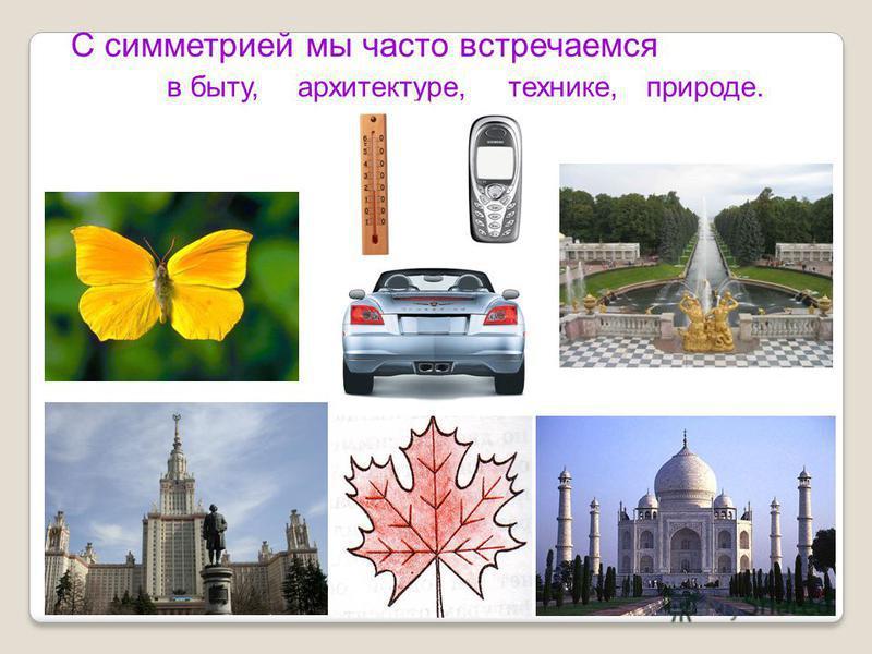 С симметрией мы часто встречаемся в быту,архитектуре,технике,природе.