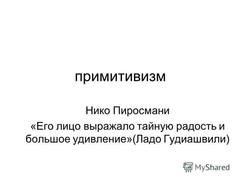 примитивизм Нико Пиросмани «Его лицо выражало тайную радость и большое удивление»(Ладо Гудиашвили)